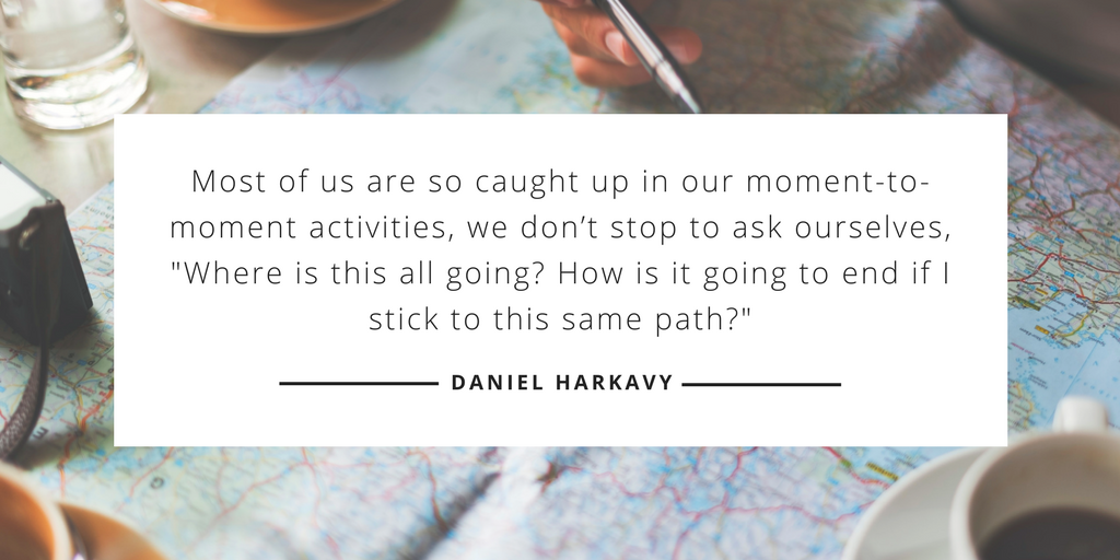 Most of us are so caught up in our moment-to-moment activities, we don't stop to ask ourselves, 'Where is this all going? How is it going to end if I stick to this same path?' —Daniel Harkavy, Living Forward